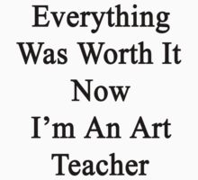 Everything Was Worth It Now I'm An Art Teacher  by supernova23