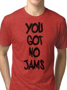you got no jams black Tri-blend T-Shirt