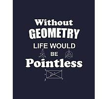 Life Without Geometry Would Be Pointless Photographic Print