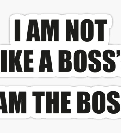 I Am Not Like A Boss... I Am The Boss. Sticker