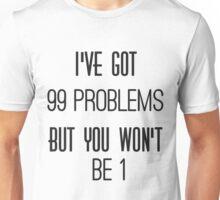 """ I've got 99 problems, but you won't be 1 ""  Unisex T-Shirt"