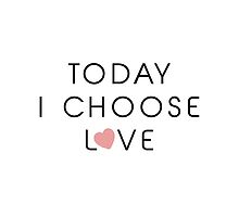 Today I Choose Love by refreshdesign