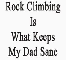 Rock Climbing Is What Keeps My Dad Sane  by supernova23
