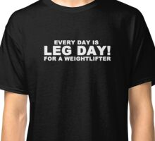 Every Day is Leg Day Classic T-Shirt