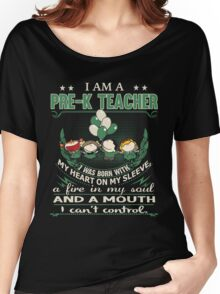 I am a Pre-K Teacher - I was born with My Heart On My Sleeve - A Fire In my Soul and a Mouth I can not Control Women's Relaxed Fit T-Shirt