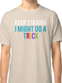 Keep Staring, I might do a Trick Classic T-Shirt