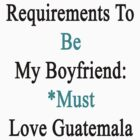 Requirements To Be My Boyfriend: *Must Love Guatemala  by supernova23