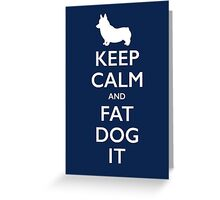 Keep Calm and Fat Dog It Greeting Card
