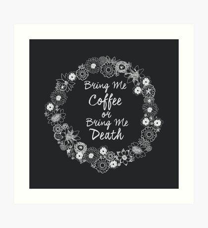 Bring Me My Coffee or Bring Me Death Art Print