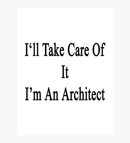 I'll Take Care Of It I'm An Architect  Photographic Print