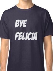 Bye Felicia Shirt Classic T-Shirt
