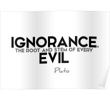 ignorance, the root and stem of every evil - plato Poster