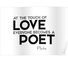 at the touch of love everyone becomes a poet - plato Poster