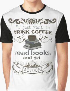 I JUST WANT TO DRINK COFFEE READ BOOKS AND GET TATTOOED SHIRT  Graphic T-Shirt