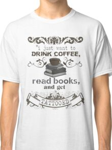 I JUST WANT TO DRINK COFFEE READ BOOKS AND GET TATTOOED SHIRT  Classic T-Shirt