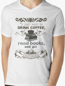 I JUST WANT TO DRINK COFFEE READ BOOKS AND GET TATTOOED SHIRT  Mens V-Neck T-Shirt
