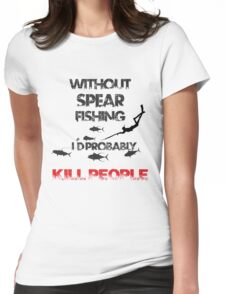 WITHOUT SPEARFISHING I'D PROBABLY KILL PEOPLE Womens Fitted T-Shirt