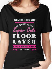i never dreamed id grow up to be a super cute Floor Layer t-shirts Women's Relaxed Fit T-Shirt
