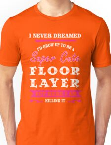 i never dreamed id grow up to be a super cute Floor Layer t-shirts Unisex T-Shirt