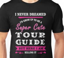 i never dreamed id grow up to be a super cute Tour Guide t-shirts Unisex T-Shirt