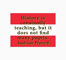 History Is Constantly Teaching - Austrian Proverb Unisex T-Shirt