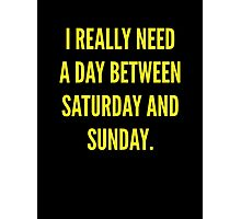 I Really Need A Day Between Saturday And Sunday Photographic Print