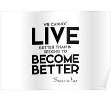live better in seeking to become better - socrates Poster