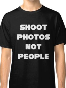 Shoot Photos Not People Classic T-Shirt