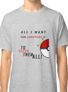 All i want for christmas is to catch them all ! Classic T-Shirt