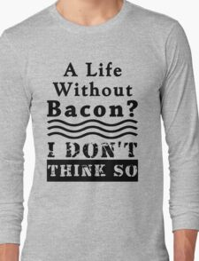 A Life Without Bacon? I DON'T THINK SO! Long Sleeve T-Shirt