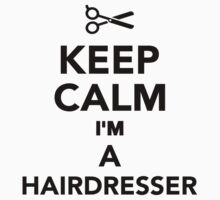 Keep calm I'm a Hairdresser by Designzz