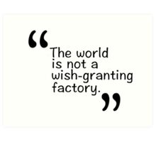 The world is not a wish-granting factory. Art Print