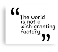 The world is not a wish-granting factory. Canvas Print