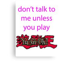 Don't talk to me unless you play Yu-Gi-Oh Canvas Print