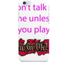 Don't talk to me unless you play Yu-Gi-Oh iPhone Case/Skin
