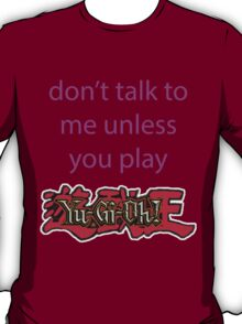 Don't talk to me unless you play Yu-Gi-Oh T-Shirt