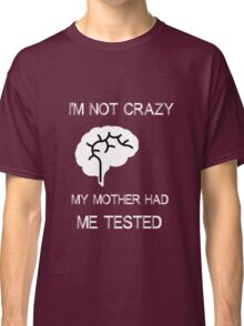 My mother had me tested, not crazy Classic T-Shirt