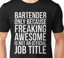 Bartender - Only Because Freaking Awesome is Not a Job Title Unisex T-Shirt