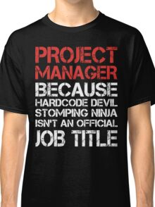 Project Manager - Because Hardcore Devil Stomping Ninja Classic T-Shirt