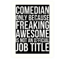 Comedian - Only Because Freaking Awesome is Not an Official Job Title Art Print