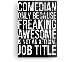 Comedian - Only Because Freaking Awesome is Not an Official Job Title Metal Print