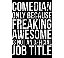 Comedian - Only Because Freaking Awesome is Not an Official Job Title Photographic Print