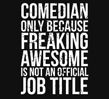 Comedian - Only Because Freaking Awesome is Not an Official Job Title Unisex T-Shirt