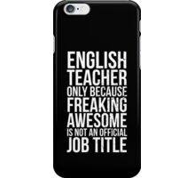 English Teacher, Only Because Freaking Awesome Is Not An Official Job Title iPhone Case/Skin