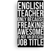 English Teacher, Only Because Freaking Awesome Is Not An Official Job Title Canvas Print
