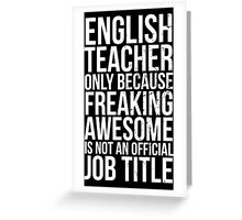 English Teacher, Only Because Freaking Awesome Is Not An Official Job Title Greeting Card