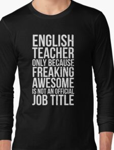 English Teacher, Only Because Freaking Awesome Is Not An Official Job Title Long Sleeve T-Shirt