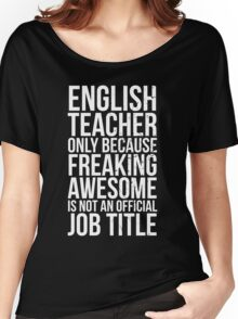 English Teacher, Only Because Freaking Awesome Is Not An Official Job Title Women's Relaxed Fit T-Shirt