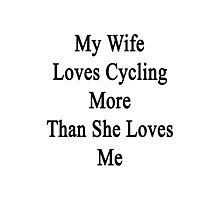 My Wife Loves Cycling More Than She Loves Me  Photographic Print