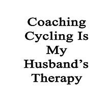 Coaching Cycling Is My Husband's Therapy  Photographic Print